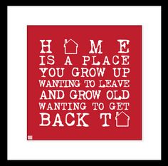 Home is a place you grow up wanting to leave and grow old wanting to get back to.