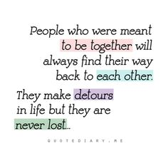 People who were meant to be together will always find their way back to each other. They make detours in life but they are never lost.