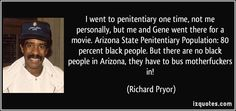 I went to penitentiary one time, not me personally, but me and Gene went there for a movie. Arizona State Penitentiary Population: 80 percent black people. But there are no black people in Arizona, they have to bus motherfuckers in! (Richard Pryor) #quotes #quote #quotations #RichardPryor