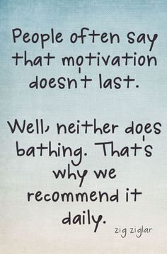 """People often say that motivation doesn't last. Well, neither does bathing. That's why we recommend it daily."" - Zig Ziglar"