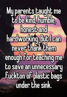 """""""My parents taught me to be kind, humble, honest and hardworking. But I can never thank them enough for teaching me to save an unnecessary fuckton of plastic bags under the sink."""""""