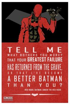 Tell me what bothers you more? That your greatest failure has returned from the gave, or that I've become a better Batman than you?