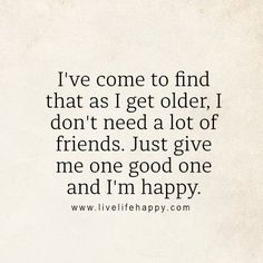 I've come to find that as I get older, I don't need a lot of friends. Just give me one good one and I'm happy. - LLH, livelifehappy.com