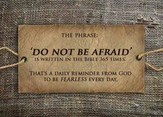 The phrase: Do not be afraid, is written in the Bible 365 times ...