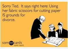 HaHaHaHaHa!!! OMGosh, how many times have said don't touch my fabric scissors!!!