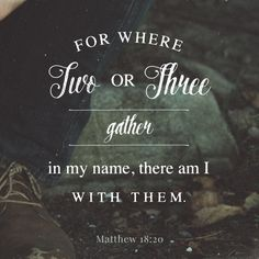"""For where two or three are gathered together in my name, there am I in the midst of them."" ‭‭Matthew‬ ‭18:20‬ ‭KJV‬‬ http://bible.com/1/mat.18.20.kjv"