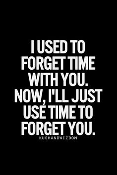 I used to forget time with you.  Now I'll just use time to forget you.