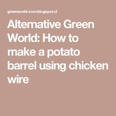 Alternative Green World: How to make a potato barrel using chicken wire