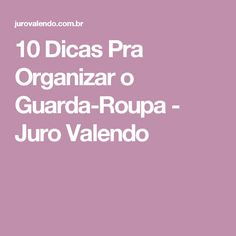 10 Dicas Pra Organizar o Guarda-Roupa - Juro Valendo