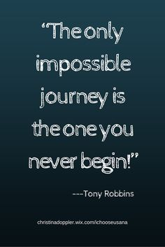The only impossible journey is the one you never begin. ---Tony Robbins