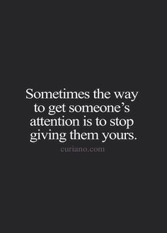 Sometimes the way to get someone's attention is to stop giving them yours