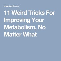 11 Weird Tricks For Improving Your Metabolism, No Matter What