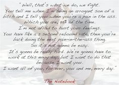 """No words truer than these <3 'The Notebook' just gets me.   """"Well, that's what we do, we fight [...] So it's not gonna be easy. It's gonna be really hard. We're gonna have to work at this every day, but I want to do that because I want you. I want all of you, for ever, you and me, every day."""""""
