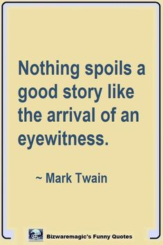 Top 14 Funny Quotes From Nothing spoils a good story like the arrival of an eyewitness. Click The Pin For More Funny Quotes. Share the Cheer - Please Sarcastic Quotes, Quotable Quotes, Wisdom Quotes, Quotes To Live By, Me Quotes, Motivational Quotes, Inspirational Quotes, Funny Book Quotes, Laughing Quotes Funny