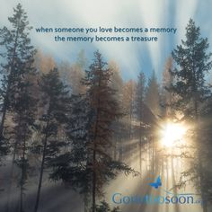 When someone you love becomes a memory, the memory becomes a treasure