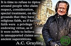 It is time to refuse to tiptoe around people who claim respect on the grounds that they have religious faith...A.C.Grayling
