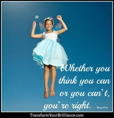 Whether you think you can or you can't, you're right. ...Henry Ford... http://transformyourbrilliance.com/