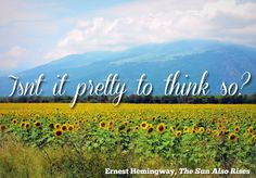 Isn't it pretty to think so? ~Ernest Hemingway, the Sun Also Rises ❤