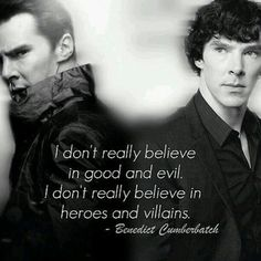 """I don't really believe in good and evil. I don't really believe in heroes and villains."" -Benedict Cumberbatch"