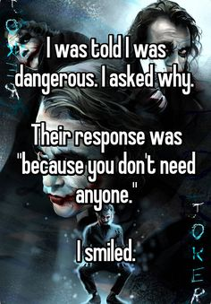 """I was told I was dangerous. I asked why. Their response was """"because you don't need anyone."""" I smiled."""