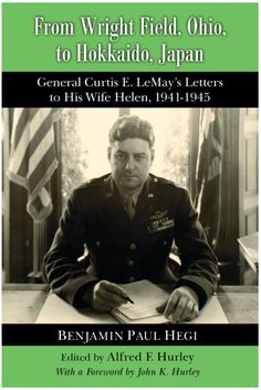From Wright Field, Ohio, to Hokkaido, Japan General Curtis E. LeMay's Letters to His Wife Helen, American Air, Narrative Essay, Personal History, Royal Air Force, Axis Powers, World War Ii, First Time, Ohio, Daughter