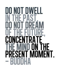 Do not dwell in the past. Do not dream of the future, concentrate the mind on the present moment - Buddha.
