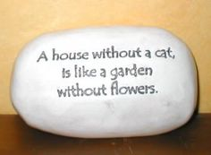 A house without a cat, is like a garden without flowers.