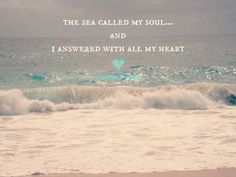 The sea called my soul and I answered with all my heart