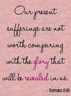 """Our present sufferings are not worth comparing with the glory that will be revealed in us."" ~ Romans 8:18"
