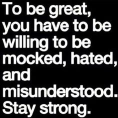 To be great you will have to be willing to be mocked, hated & misunderstood