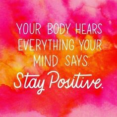 """Your body hears everything your mind says. Stay positive."""