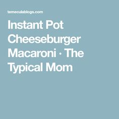 Instant Pot Cheeseburger Macaroni · The Typical Mom
