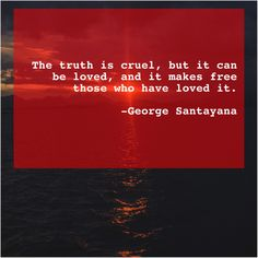 Get More Free Quotes Click The Image George Santayana The truth is cruel but Chaske Spencer, Bobby Sands, Alfred North Whitehead, Mary Mcleod Bethune, Dougray Scott, Anne Sullivan, Jack Welch, Katherine Jenkins, Anthony Quinn