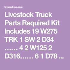 Livestock Truck Parts Required Kit Includes 19 W275 TRK 1 SW 2 D34 …… 4 2 W125 2 D316…… 6 1 D78 … … 4 10 AP3 4 D516 …… 6 2 D150 … 3 4 WB38 1 D38 …… 2 Finished Model is approximately 39 long NOTICE Parts Kits DO NOT INCLUDE ALL OF THE PARTS NECESSARY TO MAKE THIS MODEL Parts kits are only accessory items like wheels Wooden Toy Trucks, Hummer, Livestock, Truck Parts, Military Vehicles, Tractors, Wheels, Kit, Model