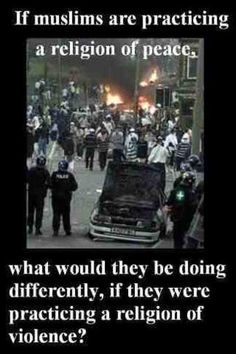 If muslims are practicing a religion of peace, what would they be doing differently, if they were practicing a religion of violence? Good Question!!