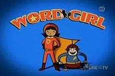 My favorite show for kids. And for grown-up WordGirls.