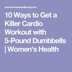 10 Ways to Get a Killer Cardio Workout with 5-Pound Dumbbells | Women's Health