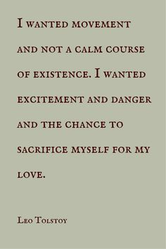 """""""I wanted movement and not a calm course of existence. I wanted excitement and danger and the chance to sacrifice myself for my love."""" ― Leo Tolstoy. Click on this image to see the biggest collection of famous quotes on the net!"""