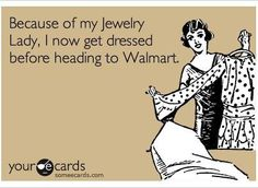 because of my jewelry lady, i now get dressed before heading to walmart.