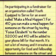 "PLEASE repin!! //Hey everyone! I'm participating in a fundraiser for an organization called YES (Youth Equipped to Serve) for an event called ""Make a Meal Happen""! For this fundraiser, you can donate $10 to make a meal happen for someone on the street by texting ""Focus Elizabeth"" to the number 52000 and $10 will be added to your phone bill for that month. It's not a lot of money and it creates an opportunity for food and fellowship between someone on the street and a teen on a YES mission…"