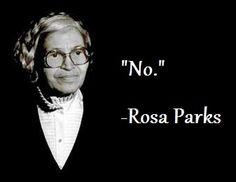 """No"" was the answer given by Rosa Parks when she was asked to give up her seat on a segregated bus. That simple act of courage changed the course of history"