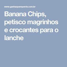 Banana Chips, petisco magrinhos e crocantes para o lanche