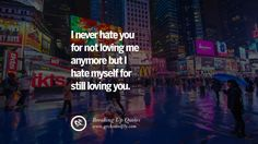 I never hate you for not loving me anymore but I hate myself for still loving you. 40 Quotes On Getting Over A Break Up After A Bad Relationship