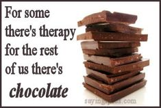 For some there's therapy; for the rest of us there's chocolate. (And, then of course, there's therapy and chocolate!)