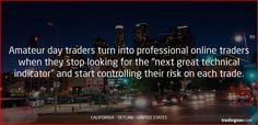 """Amateur day traders turn into professional online traders when they stop looking for the """"next great technical indicator"""" and start controlling their risk on each trade. #trading #tips #forextips #California #USA"""