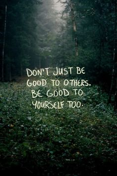 Don't Just Be Good To Others. Be Good To Yourself Too