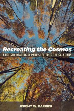 Recreating the Cosmos (A Holistic Reading of Paul's Letter to the Galatians; BY Jeremy W. Barrier; Imprint: Cascade Books). This book is a meditation on Paul's letter to the church in Galatia with the purpose of reclaiming Paul for those of faith who have grown tired of thinking that Christians are the people who draw lines, make distinctions, and police religious borders. This book is an attempt to reclaim the vision of Paul that is beyond Jew and Gentile, slave and free, male and…