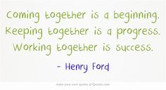 Coming together is a beginning. Keeping together is a progress. Working together is success.