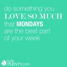 Do something you love so much that Mondays are the best part of your week. #pureplenty #lovemondays