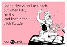 Funny Somewhat Topical Ecard:I'm the lead float in the Bitch Parade.